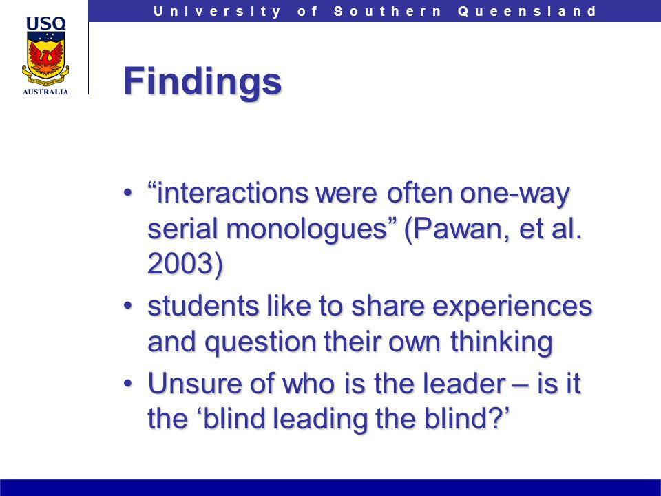 T h e U n i v e r s i t y o f S o u t h e r n Q u e e n s l a n dU n i v e r s i t y o f S o u t h e r n Q u e e n s l a n dFindings interactions were often one-way serial monologues (Pawan, et al.