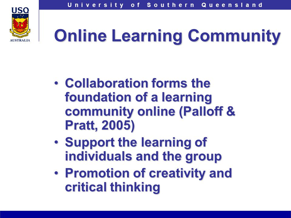 T h e U n i v e r s i t y o f S o u t h e r n Q u e e n s l a n dU n i v e r s i t y o f S o u t h e r n Q u e e n s l a n d Online Learning Community Collaboration forms the foundation of a learning community online (Palloff & Pratt, 2005)Collaboration forms the foundation of a learning community online (Palloff & Pratt, 2005) Support the learning of individuals and the groupSupport the learning of individuals and the group Promotion of creativity and critical thinkingPromotion of creativity and critical thinking