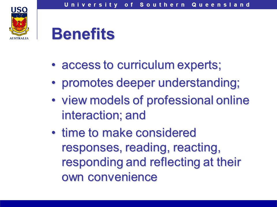 T h e U n i v e r s i t y o f S o u t h e r n Q u e e n s l a n dU n i v e r s i t y o f S o u t h e r n Q u e e n s l a n dBenefits access to curriculum experts;access to curriculum experts; promotes deeper understanding;promotes deeper understanding; view models of professional online interaction; andview models of professional online interaction; and time to make considered responses, reading, reacting, responding and reflecting at their own conveniencetime to make considered responses, reading, reacting, responding and reflecting at their own convenience