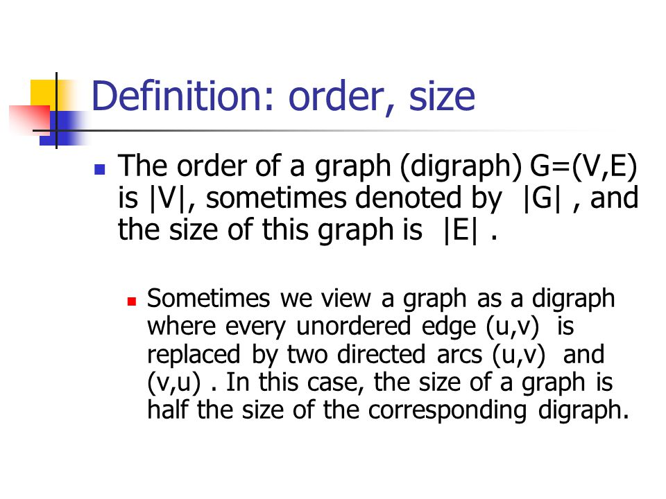 Definition: order, size The order of a graph (digraph) G=(V,E) is |V|, sometimes denoted by |G|, and the size of this graph is |E|. Sometimes we view