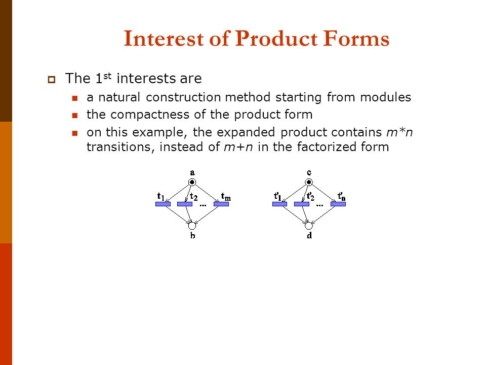 Interest of Product Forms  The 1 st interests are a natural construction method starting from modules the compactness of the product form on this example, the expanded product contains m*n transitions, instead of m+n in the factorized form