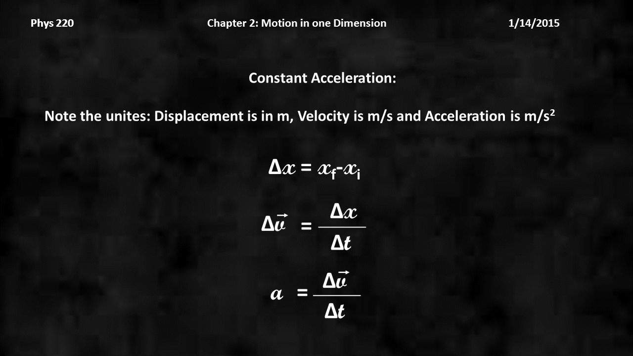 Phys 220 Chapter 2: Motion in one Dimension 1/14/2015Phys 220 Constant Acceleration: Note the unites: Displacement is in m, Velocity is m/s and Acceleration is m/s 2 Δ x = x f - x i