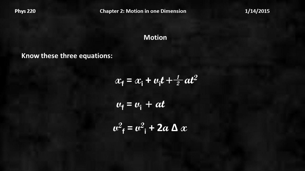 Phys 220 Chapter 2: Motion in one Dimension 1/14/2015Phys 220 Motion Know these three equations: v 2 f = v 2 i + 2 a Δ x x f = x i + v i t + at 2 2 1 v f = v i + at