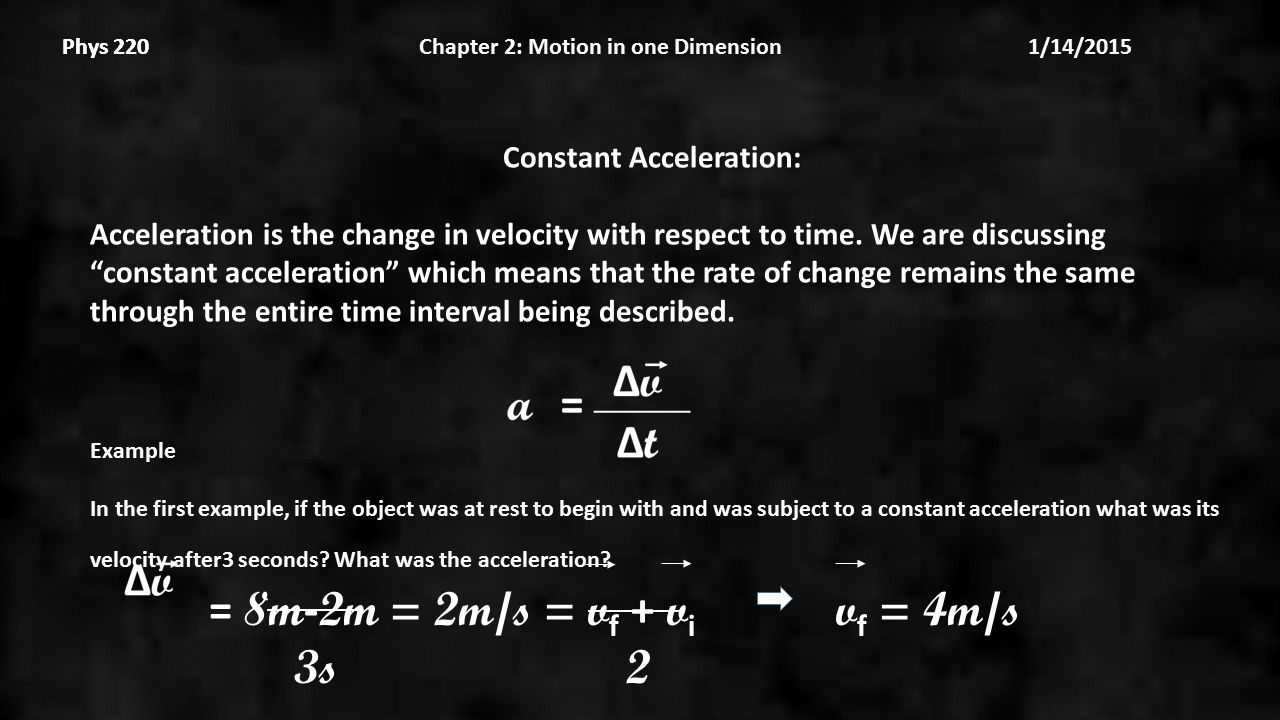 Phys 220 Chapter 2: Motion in one Dimension 1/14/2015Phys 220 Constant Acceleration: Acceleration is the change in velocity with respect to time.