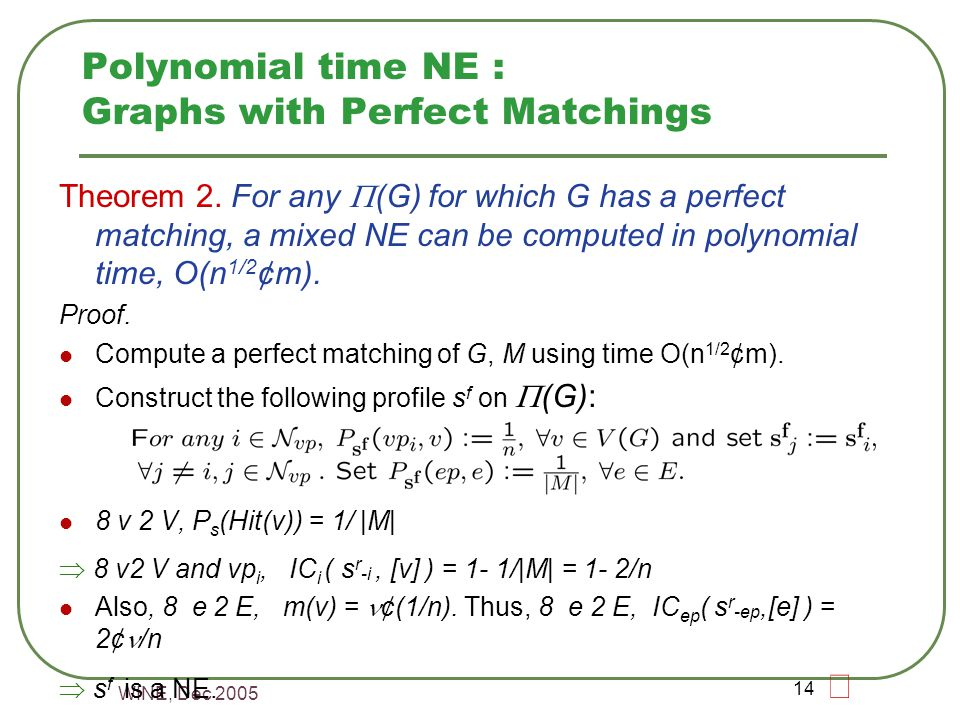 WINE, Dec 2005 14 Polynomial time NE : Graphs with Perfect Matchings Theorem 2.