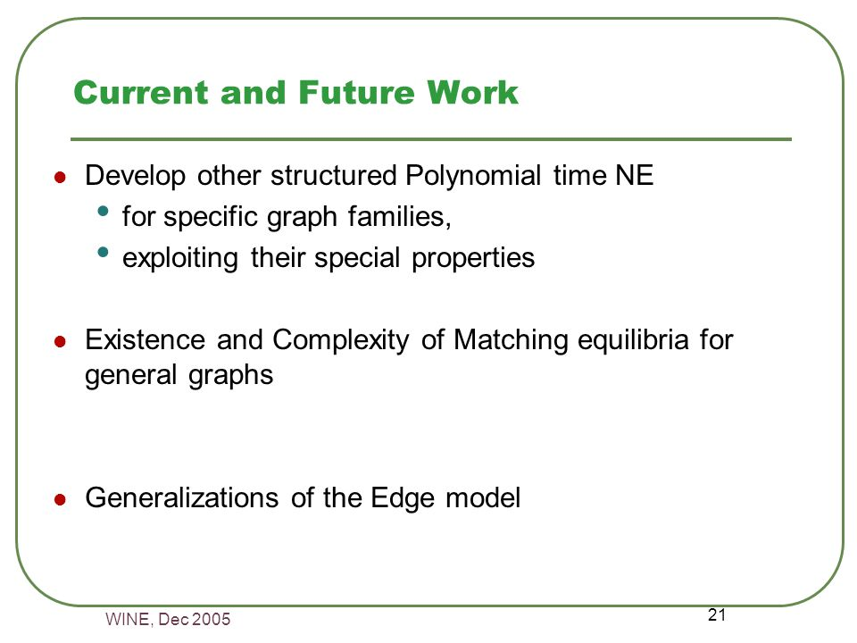 WINE, Dec 2005 21 Current and Future Work Develop other structured Polynomial time NE for specific graph families, exploiting their special properties Existence and Complexity of Matching equilibria for general graphs Generalizations of the Edge model