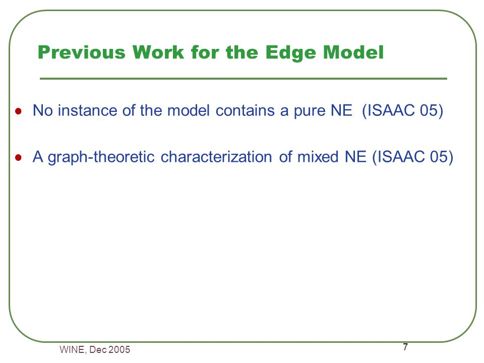 WINE, Dec 2005 7 Previous Work for the Edge Model No instance of the model contains a pure NE (ISAAC 05) A graph-theoretic characterization of mixed NE (ISAAC 05)