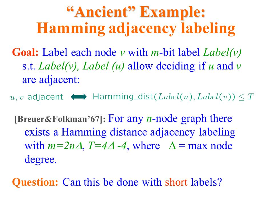 """Ancient"" Example: ""Ancient"" Example: Hamming adjacency labeling Goal: Label each node v with m-bit label Label(v) s.t. Label(v), Label (u) allow deci"