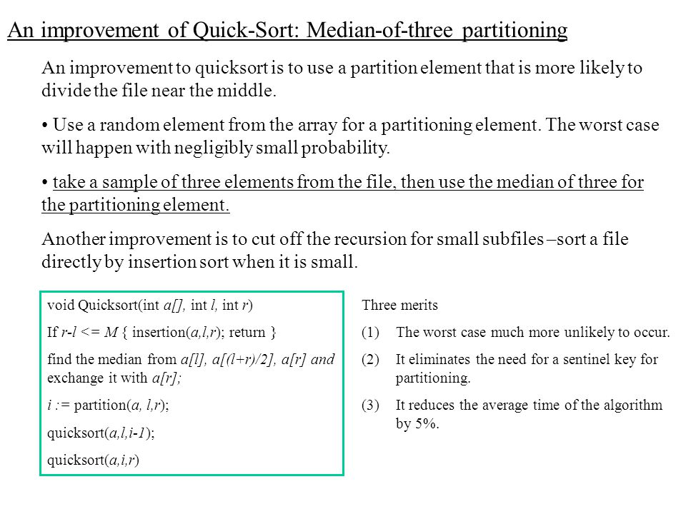 An improvement of Quick-Sort: Median-of-three partitioning An improvement to quicksort is to use a partition element that is more likely to divide the file near the middle.