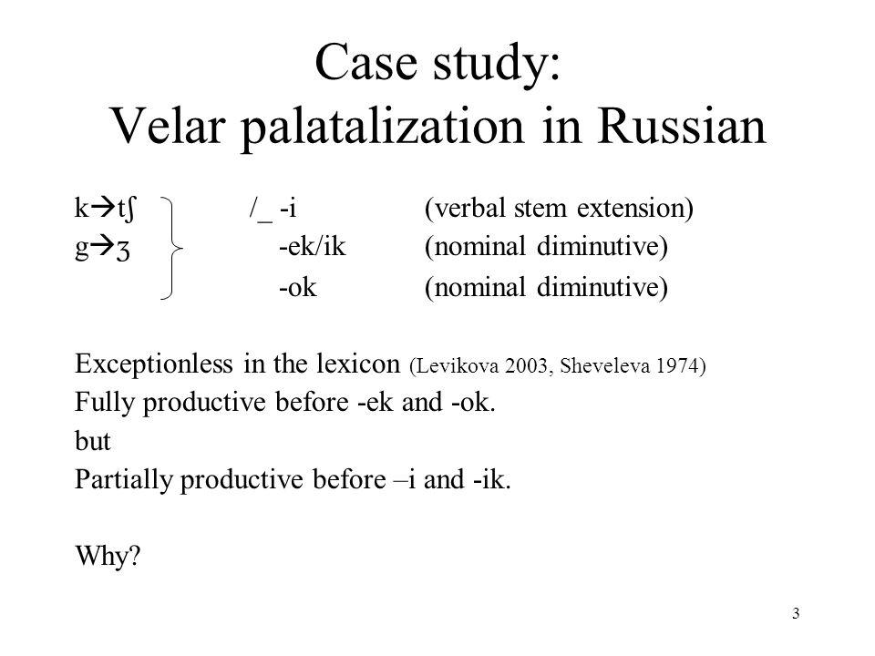 3 Case study: Velar palatalization in Russian k  t  /_ -i(verbal stem extension) g   -ek/ik(nominal diminutive) -ok(nominal diminutive) Exceptionless in the lexicon (Levikova 2003, Sheveleva 1974) Fully productive before -ek and -ok.