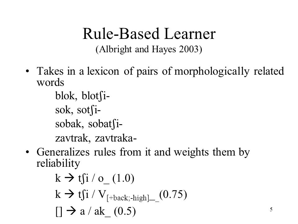 4 Hypothesis Rules are extracted from the lexicon Rules compete for inputs Competition is resolved by relative reliability Reliability = number of inputs that undergo the rule divided by the number of inputs that could undergo the rule (Albright and Hayes 2003, Pierrehumbert 2006) For []  ed, # of verbs that take –ed / # of verbs in English