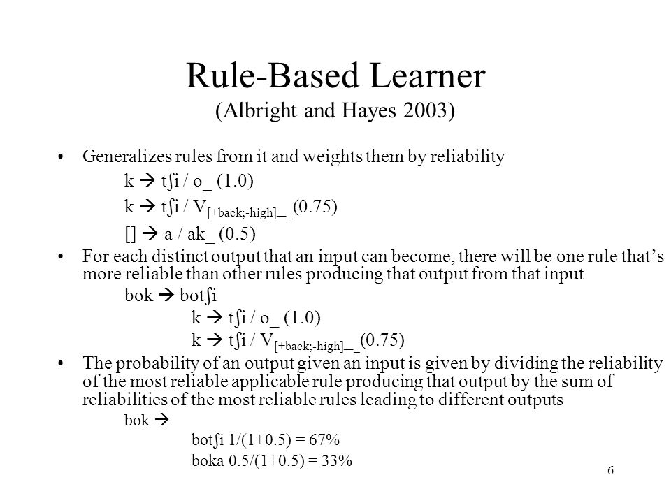 6 Rule-Based Learner (Albright and Hayes 2003) Generalizes rules from it and weights them by reliability k  t  i / o_ (1.0) k  t  i / V [+back;-high] _ _ (0.75) []  a / ak_ (0.5) For each distinct output that an input can become, there will be one rule that's more reliable than other rules producing that output from that input bok  bot  i k  t  i / o_ (1.0) k  t  i / V [+back;-high] _ _ (0.75) The probability of an output given an input is given by dividing the reliability of the most reliable applicable rule producing that output by the sum of reliabilities of the most reliable rules leading to different outputs bok  bot  i 1/(1+0.5) = 67% boka 0.5/(1+0.5) = 33%