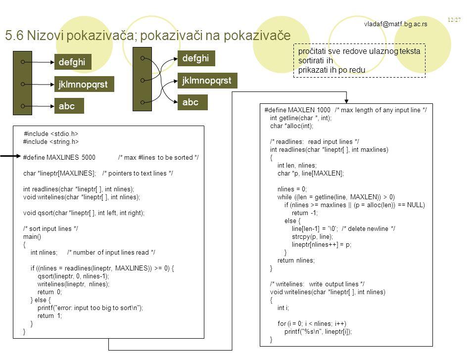 12/27 vladaf@matf.bg.ac.rs 5.6 Nizovi pokazivača; pokazivači na pokazivače #include #define MAXLINES 5000 /* max #lines to be sorted */ char *lineptr[MAXLINES]; /* pointers to text lines */ int readlines(char *lineptr[ ], int nlines); void writelines(char *lineptr[ ], int nlines); void qsort(char *lineptr[ ], int left, int right); /* sort input lines */ main() { int nlines; /* number of input lines read */ if ((nlines = readlines(lineptr, MAXLINES)) >= 0) { qsort(lineptr, 0, nlines-1); writelines(lineptr, nlines); return 0; } else { printf( error: input too big to sort\n ); return 1; } #define MAXLEN 1000 /* max length of any input line */ int getline(char *, int); char *alloc(int); /* readlines: read input lines */ int readlines(char *lineptr[ ], int maxlines) { int len, nlines; char *p, line[MAXLEN]; nlines = 0; while ((len = getline(line, MAXLEN)) > 0) if (nlines >= maxlines || (p = alloc(len)) == NULL) return -1; else { line[len-1] = \0 ; /* delete newline */ strcpy(p, line); lineptr[nlines++] = p; } return nlines; } /* writelines: write output lines */ void writelines(char *lineptr[ ], int nlines) { int i; for (i = 0; i < nlines; i++) printf( %s\n , lineptr[i]); } defghi jklmnopqrst abc defghi jklmnopqrst abc pročitati sve redove ulaznog teksta sortirati ih prikazati ih po redu