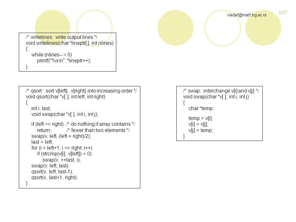 13/27 vladaf@matf.bg.ac.rs /* writelines: write output lines */ void writelines(char *lineptr[ ], int nlines) { while (nlines-- > 0) printf( %s\n , *lineptr++); } /* qsort: sort v[left]...v[right] into increasing order */ void qsort(char *v[ ], int left, int right) { int i, last; void swap(char *v[ ], int i, int j); if (left >= right) /* do nothing if array contains */ return; /* fewer than two elements */ swap(v, left, (left + right)/2); last = left; for (i = left+1; i <= right; i++) if (strcmp(v[i], v[left]) < 0) swap(v, ++last, i); swap(v, left, last); qsort(v, left, last-1); qsort(v, last+1, right); } /* swap: interchange v[i] and v[j] */ void swap(char *v[ ], int i, int j) { char *temp; temp = v[i]; v[i] = v[j]; v[j] = temp; }