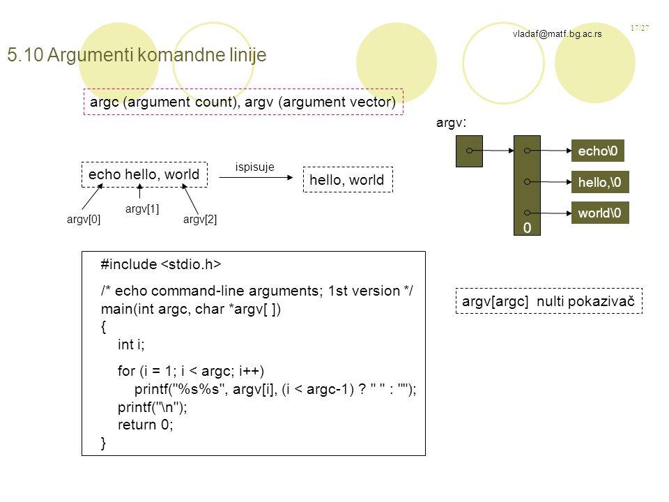 17/27 vladaf@matf.bg.ac.rs 5.10 Argumenti komandne linije echo hello, world hello, world #include /* echo command-line arguments; 1st version */ main(int argc, char *argv[ ]) { int i; for (i = 1; i < argc; i++) printf( %s%s , argv[i], (i < argc-1) .