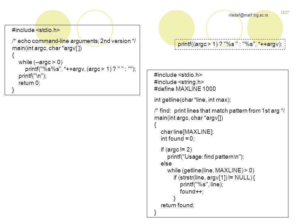 18/27 vladaf@matf.bg.ac.rs #include /* echo command-line arguments; 2nd version */ main(int argc, char *argv[ ]) { while (--argc > 0) printf( %s%s , *++argv, (argc > 1) .