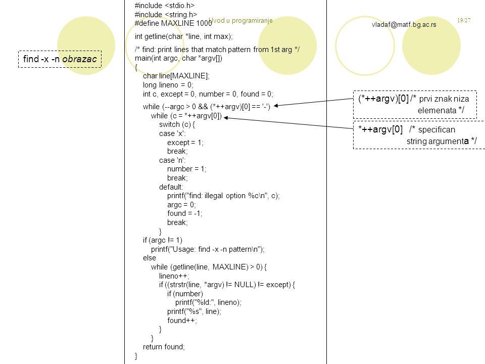 19/27 vladaf@matf.bg.ac.rs Uvod u programiranje #include #define MAXLINE 1000 int getline(char *line, int max); /* find: print lines that match pattern from 1st arg */ main(int argc, char *argv[]) { char line[MAXLINE]; long lineno = 0; int c, except = 0, number = 0, found = 0; while (--argc > 0 && (*++argv)[0] == - ) while (c = *++argv[0]) switch (c) { case x : except = 1; break; case n : number = 1; break; default: printf( find: illegal option %c\n , c); argc = 0; found = -1; break; } if (argc != 1) printf( Usage: find -x -n pattern\n ); else while (getline(line, MAXLINE) > 0) { lineno++; if ((strstr(line, *argv) != NULL) != except) { if (number) printf( %ld: , lineno); printf( %s , line); found++; } return found; } find -x -n obrazac (*++argv)[0] /* prvi znak niza elemenata */ *++argv[0] /* specifican string argument a */