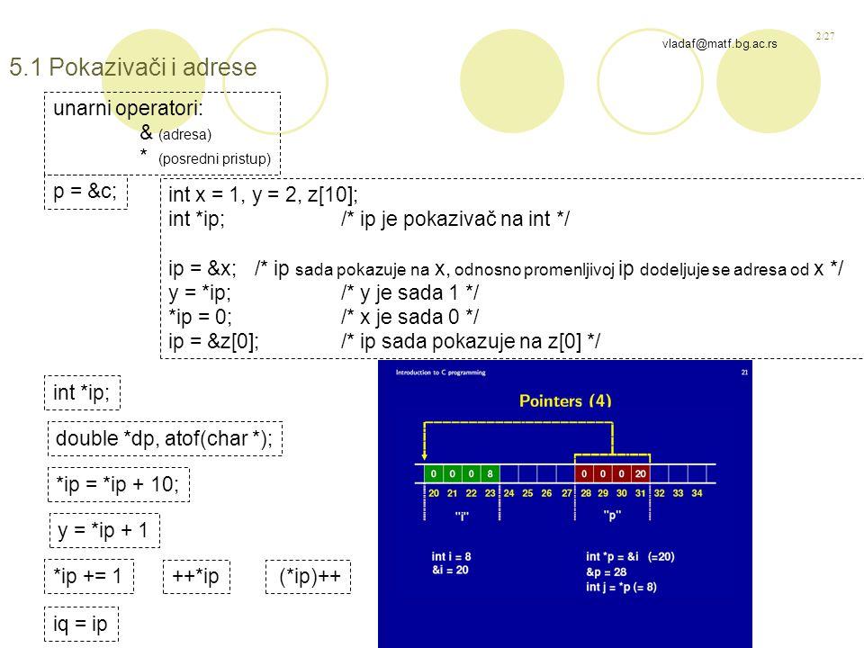 2/27 vladaf@matf.bg.ac.rs 5.1 Pokazivači i adrese unarni operatori: & (adresa) * (posredni pristup) p = &c; int x = 1, y = 2, z[10]; int *ip;/* ip je pokazivač na int */ ip = &x;/* ip sada pokazuje na x, odnosno promenljivoj ip dodeljuje se adresa od x */ y = *ip;/* y je sada 1 */ *ip = 0;/* x je sada 0 */ ip = &z[0];/* ip sada pokazuje na z[0] */ int *ip; double *dp, atof(char *); *ip = *ip + 10; y = *ip + 1 *ip += 1 ++*ip (*ip)++ iq = ip