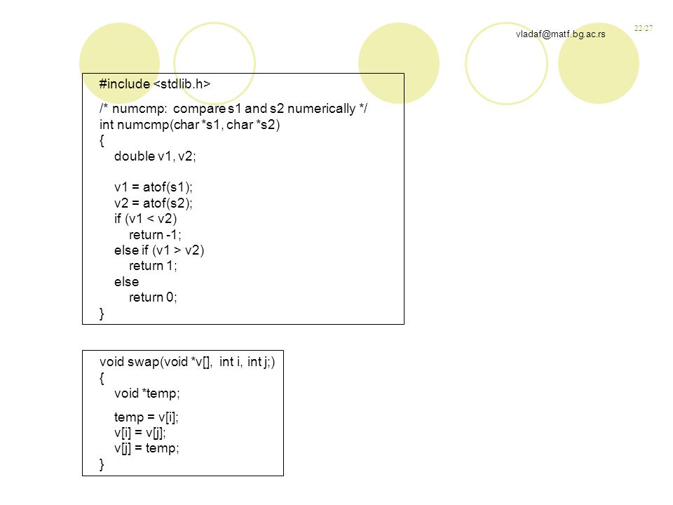 22/27 vladaf@matf.bg.ac.rs #include /* numcmp: compare s1 and s2 numerically */ int numcmp(char *s1, char *s2) { double v1, v2; v1 = atof(s1); v2 = atof(s2); if (v1 < v2) return -1; else if (v1 > v2) return 1; else return 0; } void swap(void *v[], int i, int j;) { void *temp; temp = v[i]; v[i] = v[j]; v[j] = temp; }