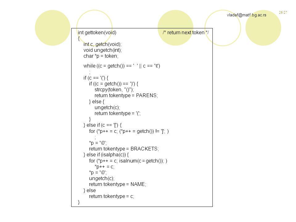 26/27 vladaf@matf.bg.ac.rs int gettoken(void) /* return next token */ { int c, getch(void); void ungetch(int); char *p = token; while ((c = getch()) == || c == \t ) ; if (c == ( ) { if ((c = getch()) == ) ) { strcpy(token, () ); return tokentype = PARENS; } else { ungetch(c); return tokentype = ( ; } } else if (c == [ ) { for (*p++ = c; (*p++ = getch()) != ] ; ) ; *p = \0 ; return tokentype = BRACKETS; } else if (isalpha(c)) { for (*p++ = c; isalnum(c = getch()); ) *p++ = c; *p = \0 ; ungetch(c); return tokentype = NAME; } else return tokentype = c; }
