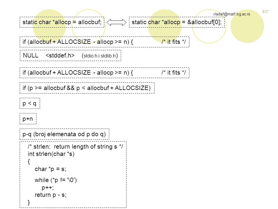 8/27 vladaf@matf.bg.ac.rs static char *allocp = allocbuf;static char *allocp = &allocbuf[0]; if (allocbuf + ALLOCSIZE - allocp >= n) { /* it fits */ if (p >= allocbuf && p < allocbuf + ALLOCSIZE) p < q p+n /* strlen: return length of string s */ int strlen(char *s) { char *p = s; while (*p != \0 ) p++; return p - s; } NULL ( stdio.h i stdlib.h ) p-q (broj elemenata od p do q)