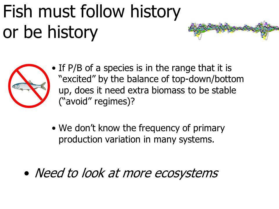 Fish must follow history or be history If P/B of a species is in the range that it is excited by the balance of top-down/bottom up, does it need extra biomass to be stable ( avoid regimes).
