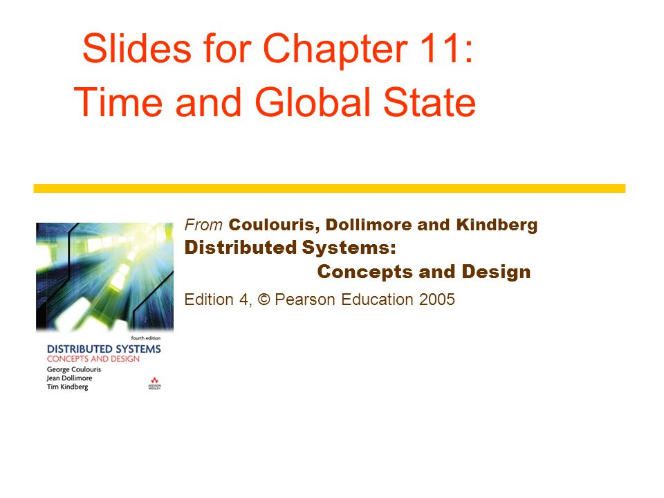 Slides for Chapter 11: Time and Global State From Coulouris, Dollimore and Kindberg Distributed Systems: Concepts and Design Edition 4, © Pearson Educ
