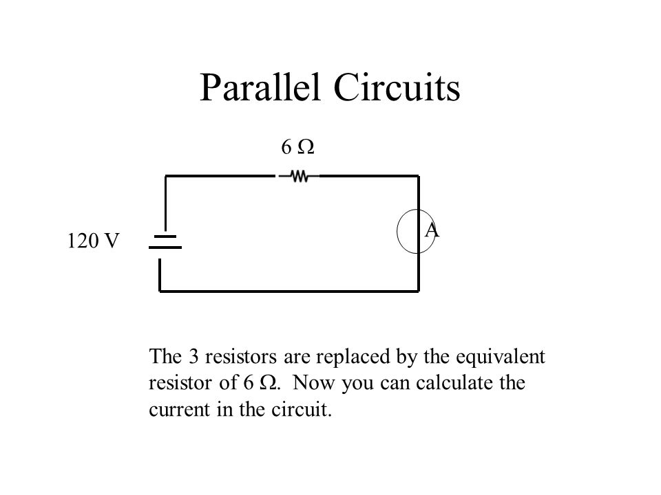 Parallel Circuits 6  120 V A The 3 resistors are replaced by the equivalent resistor of 6 .