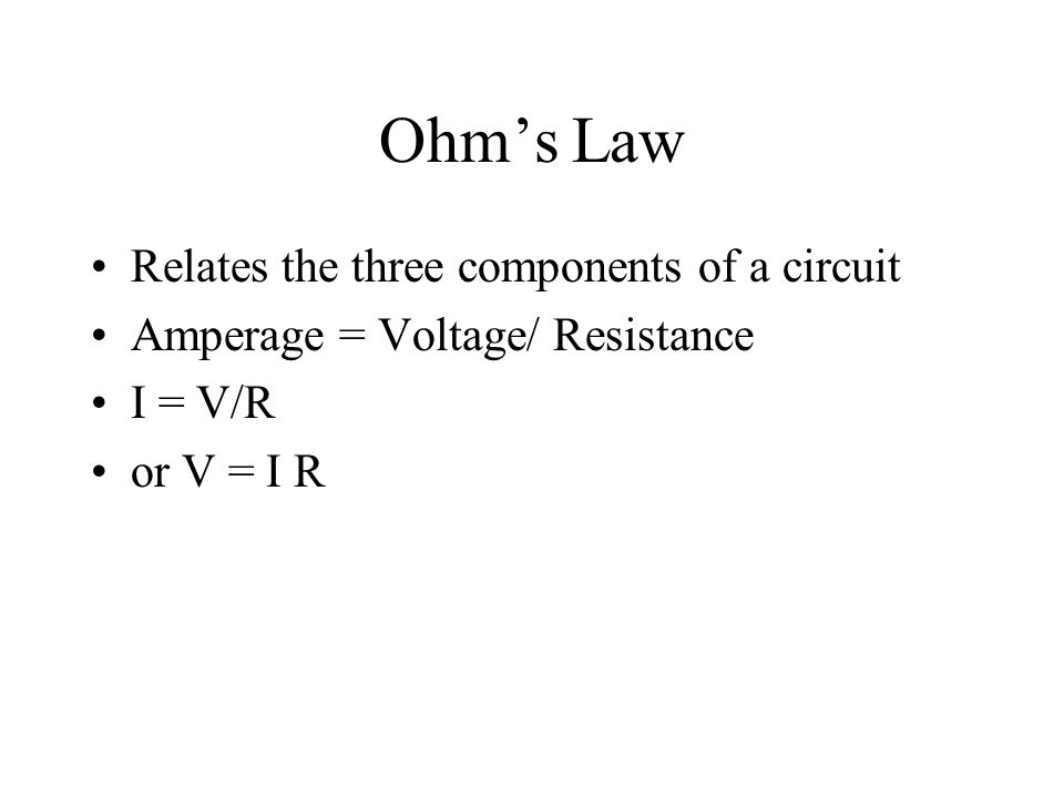 Ohm's Law Relates the three components of a circuit Amperage = Voltage/ Resistance I = V/R or V = I R