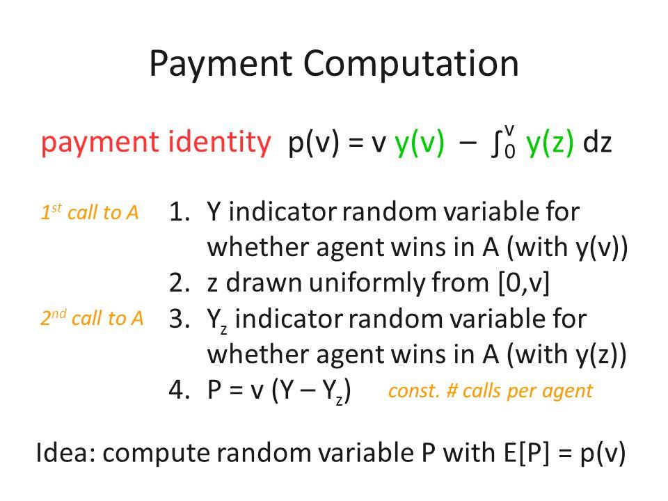 Payment Computation payment identity p(v) = v y(v) – ∫ y(z) dz v 0 Idea: compute random variable P with E[P] = p(v)