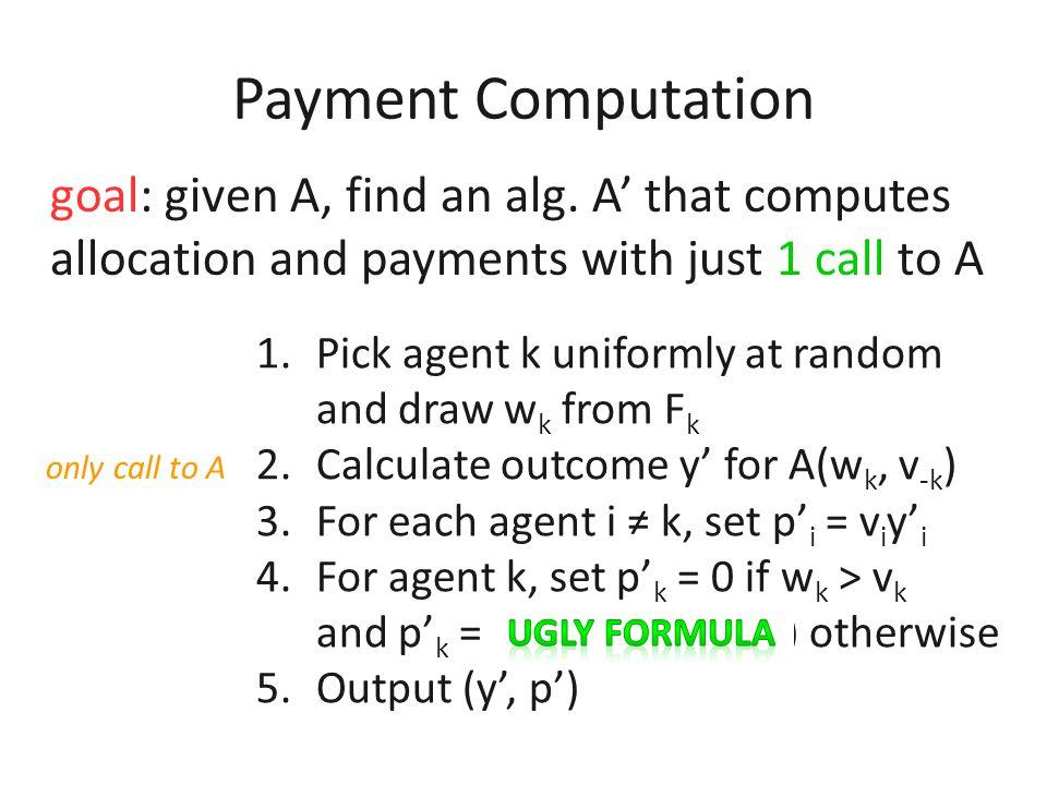 Payment Computation payment identity p(v) = v y(v) – ∫ y(z) dz v 0 Idea: compute random variable P with E[P] = p(v) 1.