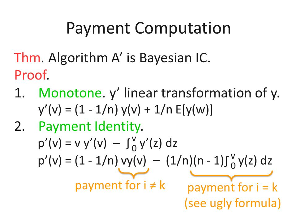 Payment Computation goal: given A, find an alg. A' that computes allocation and payments with just 1 call to A 1. Pick agent k uniformly at random and