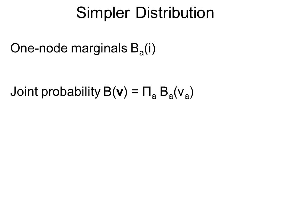 Simpler Distribution One-node marginals B a (i) Joint probability B(v) = Π a B a (v a )