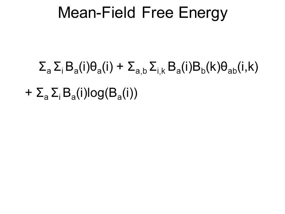 Mean-Field Free Energy Σ a Σ i B a (i)θ a (i) + Σ a,b Σ i,k B a (i)B b (k)θ ab (i,k) + Σ a Σ i B a (i)log(B a (i))