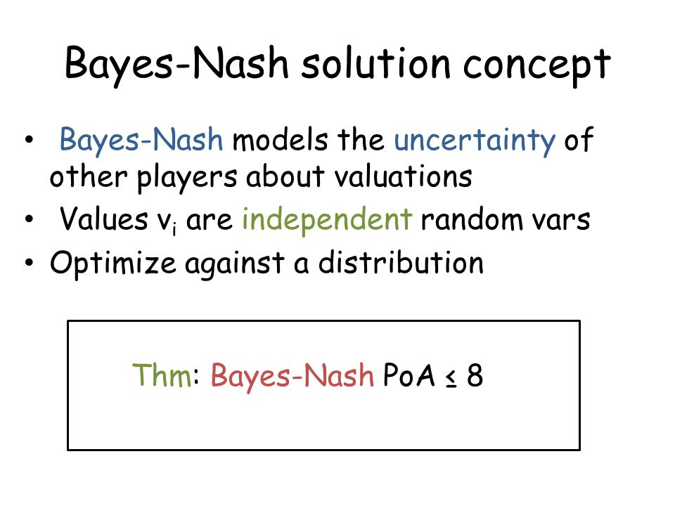 Bayes-Nash solution concept Thm: Bayes-Nash PoA ≤ 8 Bayes-Nash models the uncertainty of other players about valuations Values v i are independent random vars Optimize against a distribution