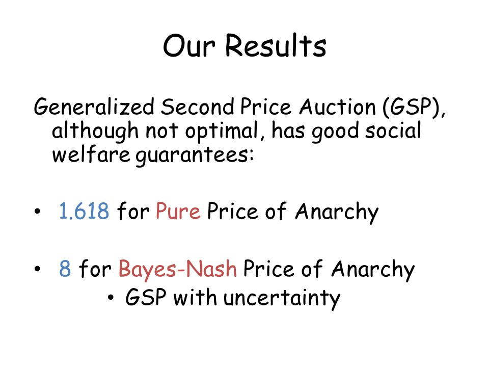 Our Results Generalized Second Price Auction (GSP), although not optimal, has good social welfare guarantees: 1.618 for Pure Price of Anarchy 8 for Bayes-Nash Price of Anarchy GSP with uncertainty