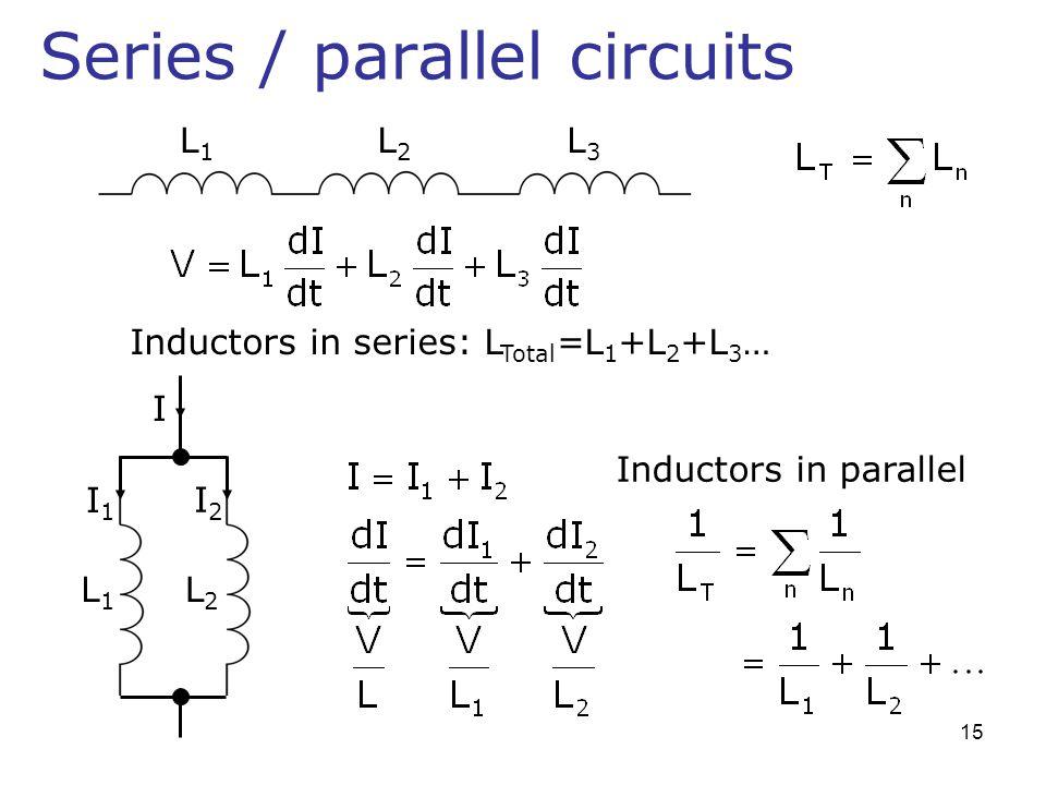 Series / parallel circuits L1L1 L2L2 L3L3 Inductors in series: L Total =L 1 +L 2 +L 3 … L1L1 L2L2 Inductors in parallel I I1I1 I2I2 15