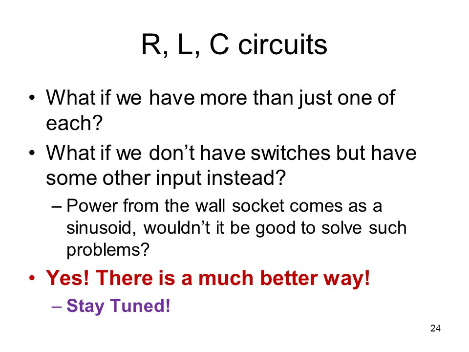 R, L, C circuits What if we have more than just one of each? What if we don't have switches but have some other input instead? –Power from the wall so