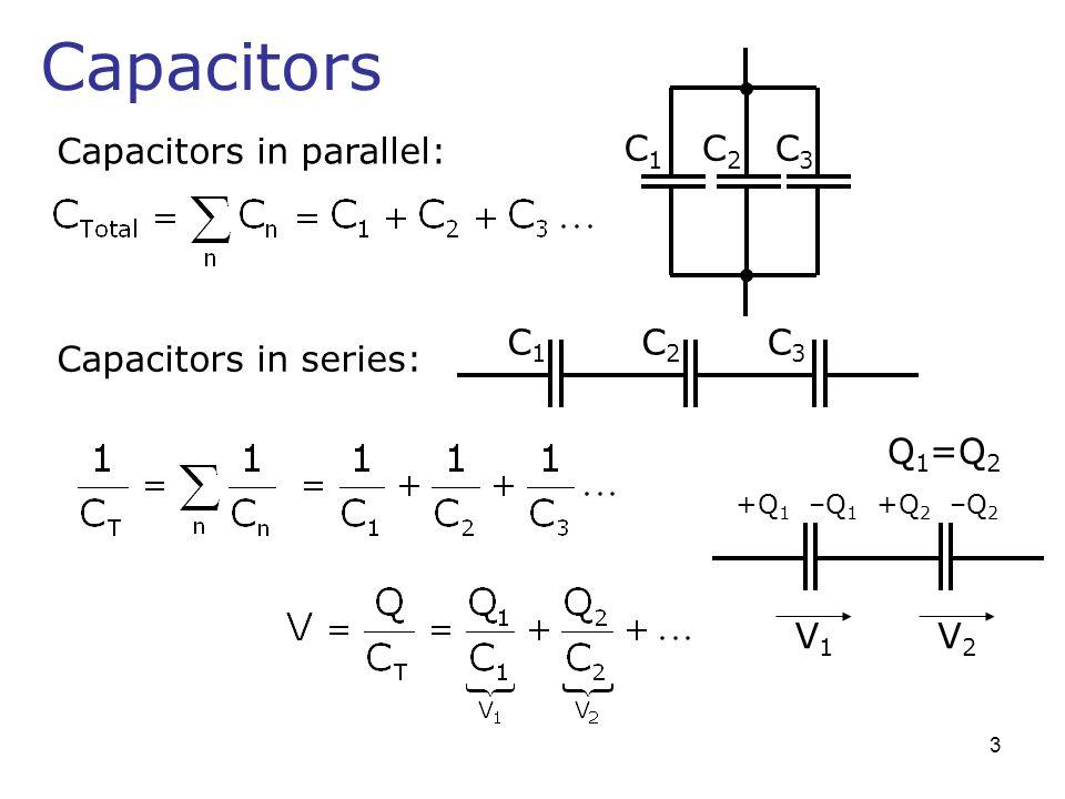 Capacitors Capacitors in parallel: C1C1 C2C2 C3C3 Capacitors in series: C1C1 C2C2 C3C3 V1V1 V2V2 +Q 1 –Q 1 +Q 2 –Q 2 Q 1 =Q 2 3