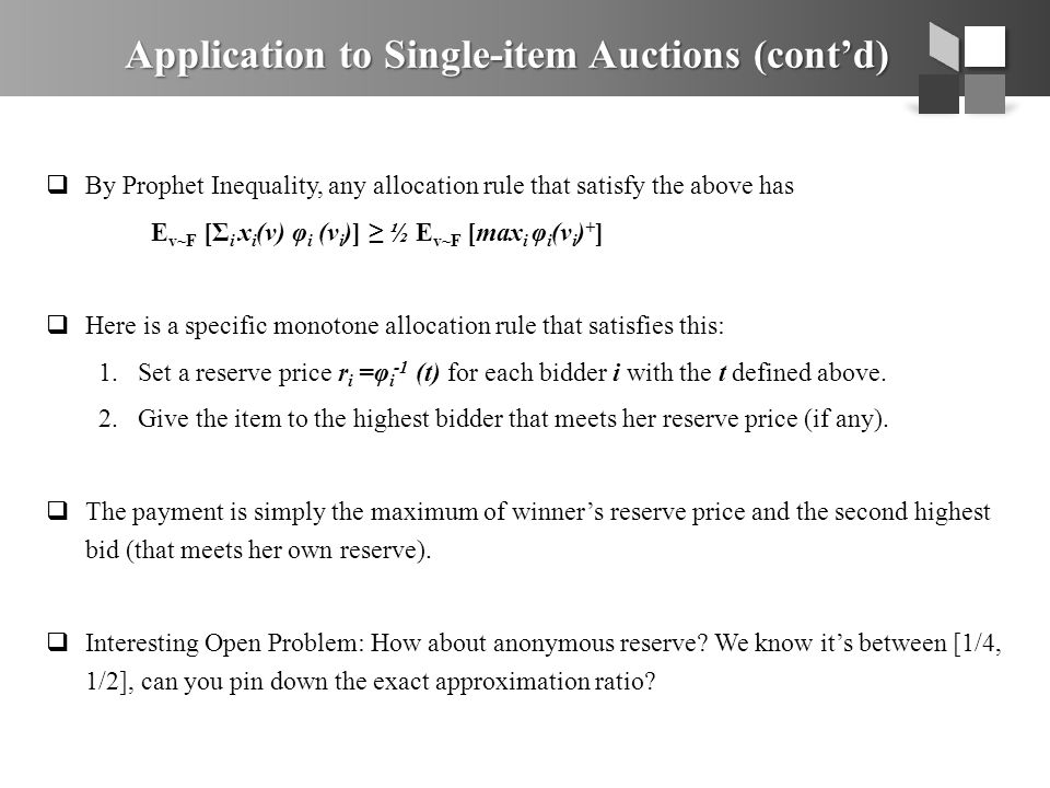 Application to Single-item Auctions (cont'd)  By Prophet Inequality, any allocation rule that satisfy the above has E v~F [Σ i x i (v) φ i (v i )] ≥ ½ E v~F [max i φ i (v i ) + ]  Here is a specific monotone allocation rule that satisfies this: 1.Set a reserve price r i =φ i -1 (t) for each bidder i with the t defined above.
