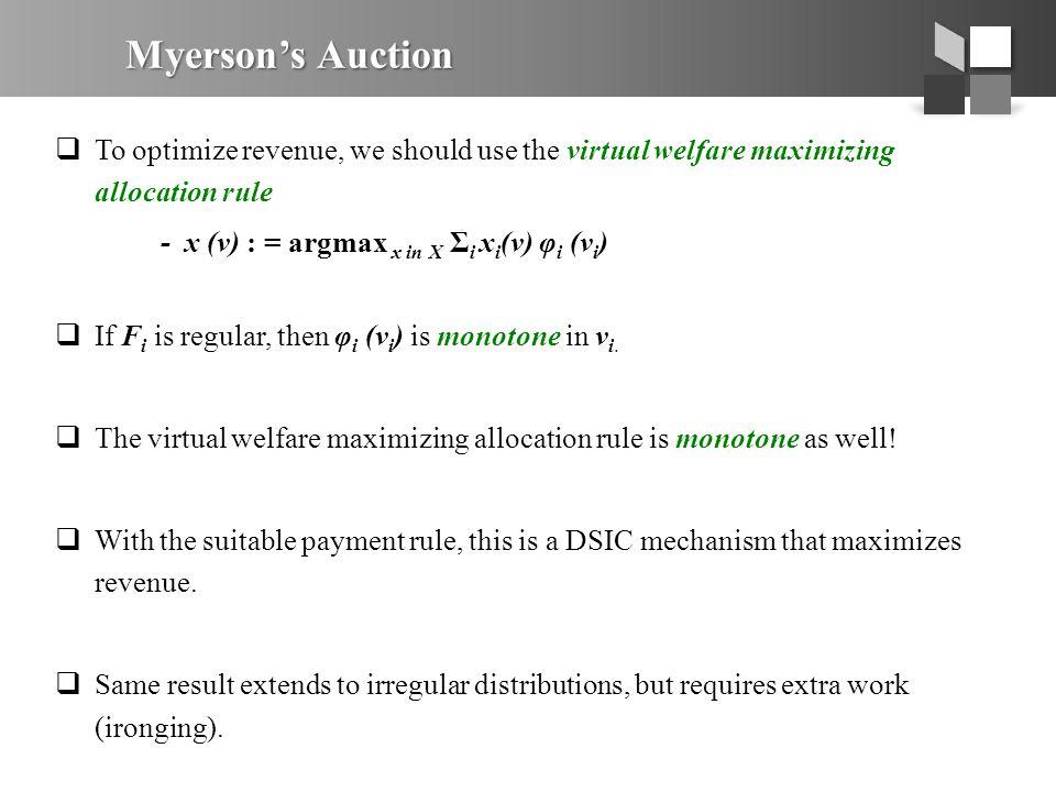 Myerson's Auction  To optimize revenue, we should use the virtual welfare maximizing allocation rule - x (v) : = argmax x in X Σ i x i (v) φ i (v i )  If F i is regular, then φ i (v i ) is monotone in v i.