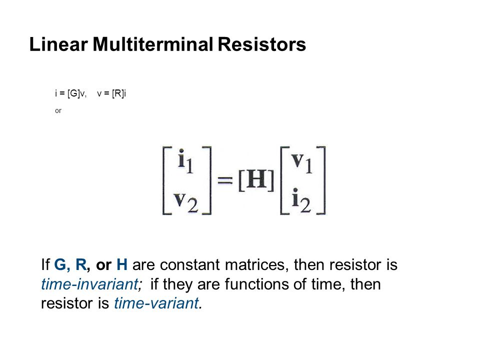 Linear Multiterminal Resistors i = [G]v, v = [R]i or If G, R, or H are constant matrices, then resistor is time-invariant; if they are functions of time, then resistor is time-variant.