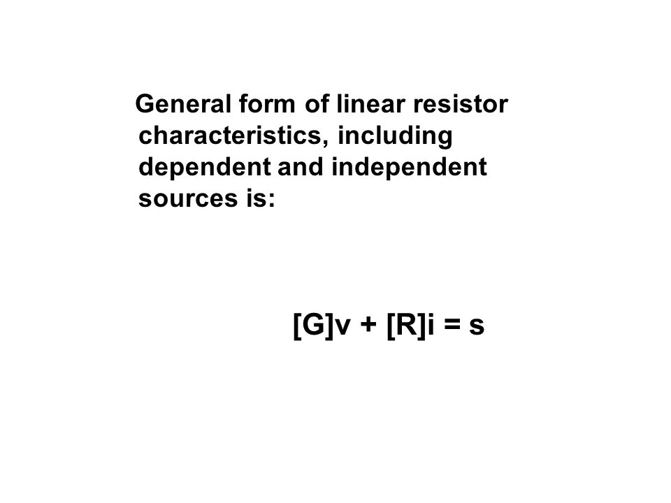 General form of linear resistor characteristics, including dependent and independent sources is: [G]v + [R]i = s