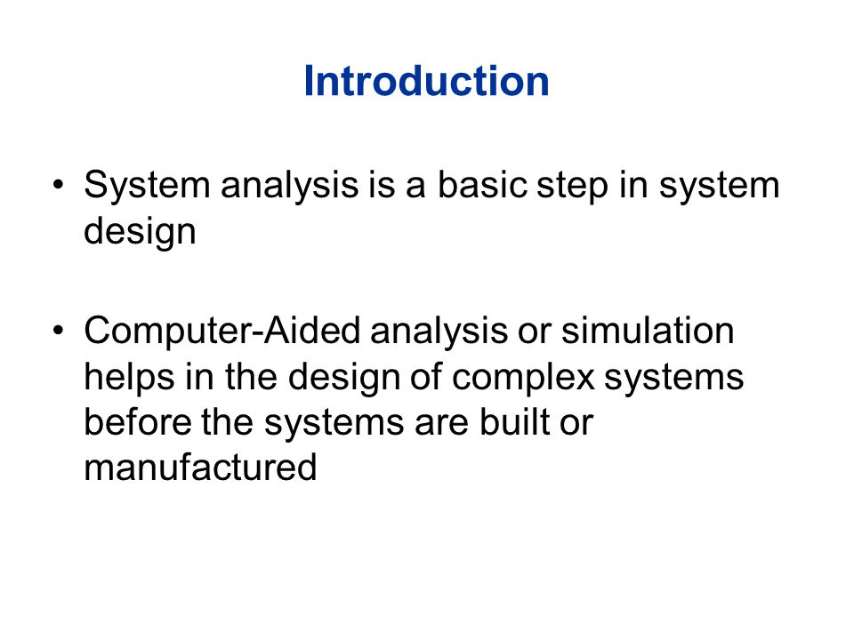 Introduction System analysis is a basic step in system design Computer-Aided analysis or simulation helps in the design of complex systems before the systems are built or manufactured