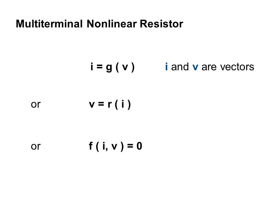 or f ( i, v ) = 0 Multiterminal Nonlinear Resistor or v = r ( i ) i = g ( v ) i and v are vectors