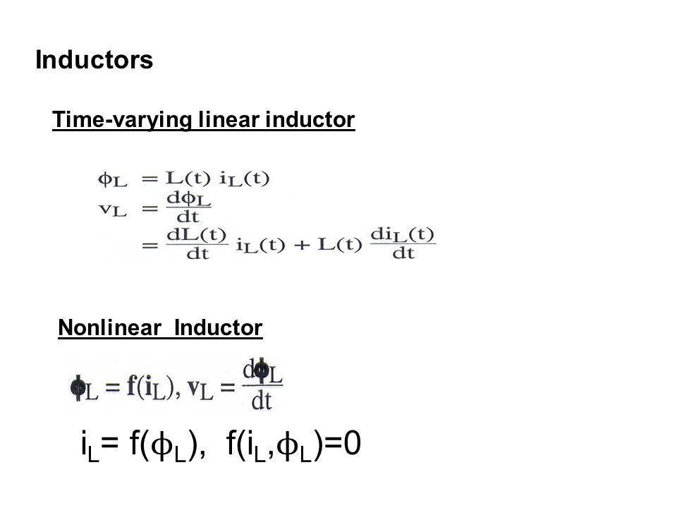 Inductors Time-varying linear inductor Nonlinear Inductor i L = f( ϕ L ), f(i L, ϕ L )=0