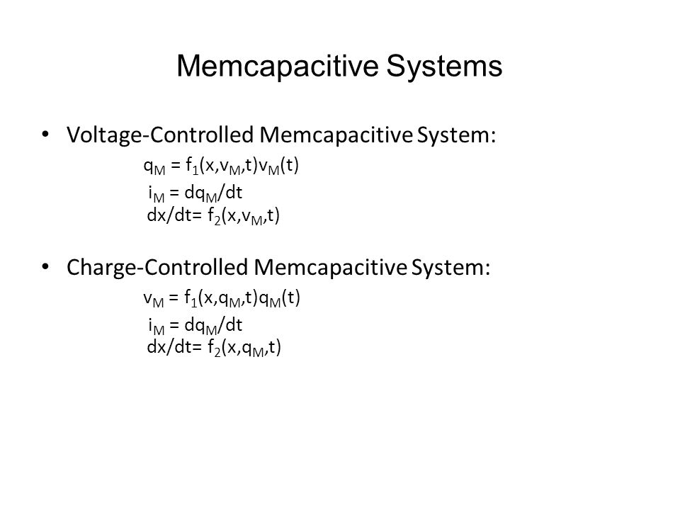 Memcapacitive Systems Voltage-Controlled Memcapacitive System: q M = f 1 (x,v M,t)v M (t) i M = dq M /dt dx/dt= f 2 (x,v M,t) Charge-Controlled Memcap