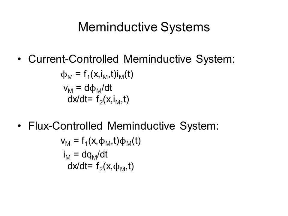 Meminductive Systems Current-Controlled Meminductive System: ϕ M = f 1 (x,i M,t)i M (t) v M = d ϕ M /dt dx/dt= f 2 (x,i M,t) Flux-Controlled Meminductive System: v M = f 1 (x, ϕ M,t) ϕ M (t) i M = dq M /dt dx/dt= f 2 (x, ϕ M,t)