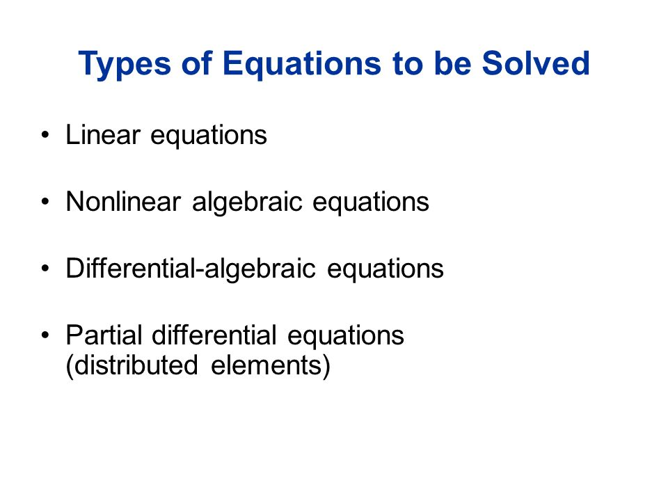 Types of Equations to be Solved Linear equations Nonlinear algebraic equations Differential-algebraic equations Partial differential equations (distributed elements)