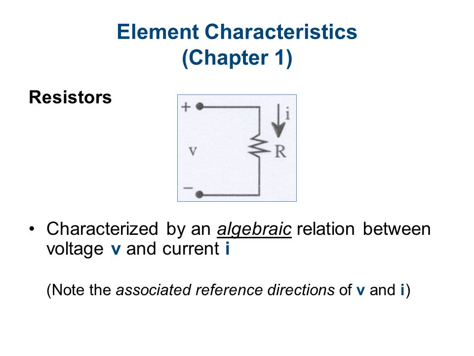 Element Characteristics (Chapter 1) Resistors Characterized by an algebraic relation between voltage v and current i (Note the associated reference directions of v and i)